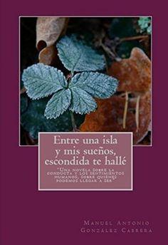 Entre una isla y mis sueños, escondida te hallé: Una novela sobre la conducta y los sentimientos humanos, sobre quienes podemos llegar a ser. (Spanish Edition) by Manuel Antonio González Cabrera, http://www.amazon.com/dp/B00PJJ52SM/ref=cm_sw_r_pi_dp_W9czub0510TE3