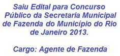 Divulgado Edital para Concurso Público da Secretaria Municipal de Fazenda do Município do Rio de Janeiro 2013, no cargo de Agente de Fazenda. Para concorrer as 64 vagas disponíveis é preciso ter formação no Nível Médio, o salário pode chegar a R$ 5.022,00. As inscrições se iniciam no dia 12 de setembro e se encerram no dia 25 de setembro de 2013.  Saiba mais sobre este Concurso:  http://www.apostilaseconcursosatuais.blogspot.com.br/2013/09/concurso-publico-secretaria-municipal_6.html