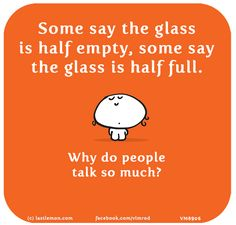 Vimrod: Some say the glass is half empty, some say the glass is half full. Why do people talk so much?