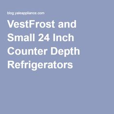 VestFrost and Small 24 Inch Counter Depth Refrigerators