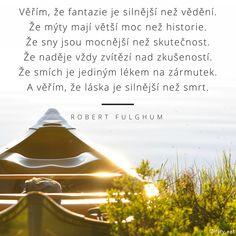 """Citát """"Věřím, že fantazie je silnější než vědění.  Že mýty mají větší moc než historie.  Že sny jsou mocnější než skutečnost.  Že naděje vždy zvítězí nad zkušeností.  Že smích je jediným lékem na zármutek.  A věřím, že láska je silnější než smrt."""" Stephen Hawking, Motto, Believe, Life Quotes, Outdoor Structures, Words, Beautiful, Quotes About Life, Quote Life"""