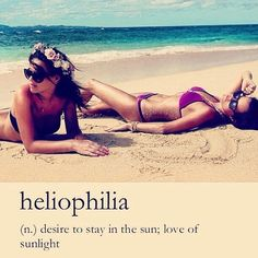 heliophilia, love of sun. This is me!..well definitely not me in the bathing suit..hahaha..but heck yea I love the sun :)