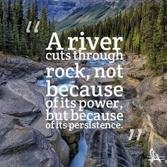 """""""A river cuts through rock not because of its power but because of its persistence."""" #sayings #sayingsandquotes #quote #quotes #quotesandsayings #wordofwisdom #bestoftheday #wordsofwisdom"""