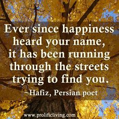 Ever since happiness has heard your name, it's been running through the streets trying to find you. #Hafiz #poetry #happiness