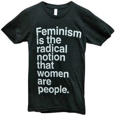 """Feminism is the radical notion that women are people"""