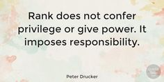 """Peter Drucker: """"Rank does not confer privilege or give power. It imposes… #Leadership #Wise #quotes #quotetab #quotes #quotetab"""