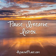 Quote: Pause. Breathe. Listen. www.HealthyPlace.com