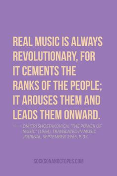 "Quote Of The Day: May 28, 2014 - Real music is always revolutionary, for it cements the ranks of the people; it arouses them and leads them onward. — Dmitri Shostakovich, ""The Power of Music"" (1964), translated in Music Journal, September 1965, p. 37."