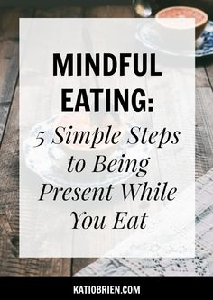 Mindful Eating: 5 Simple Steps to Being Present While You Eat. Mindfulness, Health, Wellness.