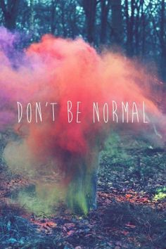 A picture saying don't be normal. If every one was the same I don't think the world would be very exciting being abnormal is what life is your always changing. Abnormal verses Normal?