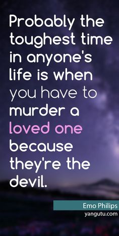Probably the toughest time in anyone's life is when you have to murder a loved one because the're the devil, ~ Emo Philips <3 Love Sayings #quotes, #love, #sayings, https://apps.facebook.com/yangutu