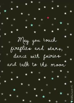 May you touch fireflies and stars, dance with fairies and talk to the moon