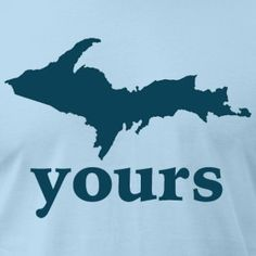 "U.P. Yours Shirt at http://www.downwithdetroit.com    We made it because our friend from out of state saw me working on a design of the U.P., he didn't recognize it and said ""what's that?"" I said, ""the U.P."" he responded, ""Up? Up Yours?"" and the shirt was made :)"