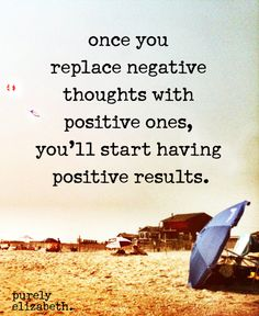 Once you stay replacing negative thoughts with positive ones you'll have positive results.