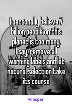 I personally believe 7 billion people on this planet is too many. I say, remove all warning labels and let natural selection take its course