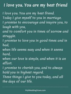 I love you. You are my best friend. Today I give myself to you in marriage. I promise to encourage and inspire you, to laugh with you, and to comfort you in times of sorrow and struggle. I promise to love you in good times and in bad, when...