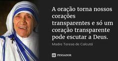 A oração torna nossos corações transparentes e só um coração transparente pode escutar a Deus. — Madre Teresa de Calcutá