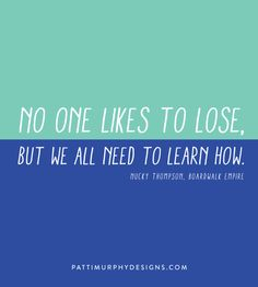 Nobody likes to lose. But we all have to learn how. - Nucky Thompson, Boardwalk Empire
