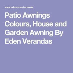 Patio Awnings Colours, House and Garden Awning By Eden Verandas
