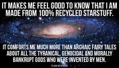 Atheism, Religion, God is Imaginary. It makes me feel good to know that I am made from 100% recycled starstuff. It comforts me much more than archaic fairy tales about the tyrannical, genocidal, and morally bankrupt gods who were invented by men.
