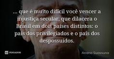… que é muito difícil você vencer a injustiça secular, que dilacera o Brasil em dois países distintos: o país dos privilegiados e o país dos despossuídos. — Ariano Suassuna