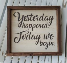 Yesterday Happened. Today We Begin. framed wood sign