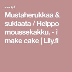 Mustaherukkaa & suklaata / Helppo moussekakku. - i make cake | Lily.fi