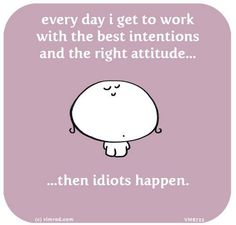 Every. Single. Day. Makes work so hard. Ok this really made me laugh... Especially today.