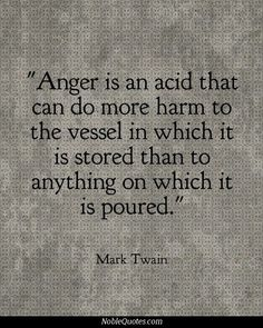 Anger and unforgiveness are an acid that can do more harm to the person harboring them...