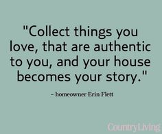 Collect things you love, that are authentic to you, and your house becomes your story - Salvage Savvy: Words of Wisdom: A Collected Home Great Quotes, Quotes To Live By, Inspirational Quotes, Quotes Quotes, Meaningful Quotes, Motivational, Story Quotes, Author Quotes, Awesome Quotes
