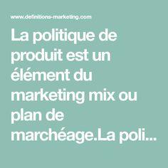La politique de produit est un élément du marketing mix ou plan de marchéage.La politique de produit comprend notamment les choix relatifs :- aux... Focus Group, Marketing Products, Politics