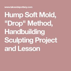 "Hump Soft Mold, ""Drop"" Method, Handbuilding Sculpting Project and Lesson"