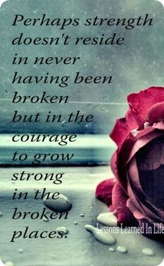 Perhaps strength doesn't reside in never having been broken, but it the courage to grow strong in the broken places.