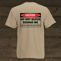 Caution - Do not queue behind me - I always choose the slowest line Funny Design, Funny Shirts, Line, Thats Not My, Fitness, Mens Tops, Style, Swag, Funny Tee Shirts