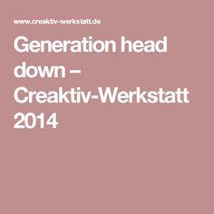 Generation head down – Creaktiv-Werkstatt 2014