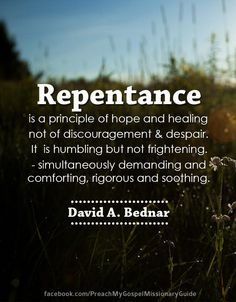 Repentance is a principle of hope and healing—not of discouragement and despair. Repentance indeed is humbling—but not frightening. Repentance is simultaneously demanding and comforting, rigorous and soothing. Repentance is a priceless gift made possible through the Atonement of Him whom we love, serve, and follow.   - Elder David A. Bednar Becoming a Preach My Gospel Missionary