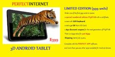 Pre-order PERFECT INTERNET 3D ANDROID TABLET, LIMITED EDITION (999 units). Order one of the first 999 units to receive a special numbered edition PI3DTAB with a certificate, a case with USB keyboard, a extra 32 GB Micro SD Card, a $50 discount coupon for the next generation of PI3DTAB. That is a $499 value for just $399 Shipping starts July 15,2014