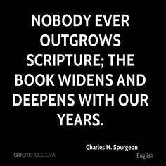 Charles H. Spurgeon Quotes - Nobody ever outgrows scripture; the Book widens and deepens with our years. Bible Verses Quotes, Faith Quotes, Scriptures, Godly Quotes, Biblical Verses, Prayer Quotes, Encouragement Quotes, Wisdom Quotes, Quotes About God