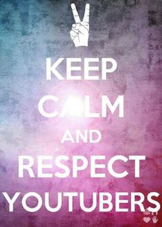 Keep calm and respect youtubers.