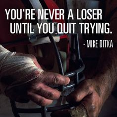 """""""You're never a loser until you quit trying."""" - Mike Ditka"""