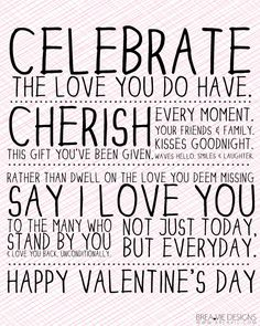 Valentine's Day:    Celebrate the love you do have. Cherish this gift you've been given; every moment; your friends and family; kisses goodnight; waves hellow; smiles and laughter. Rather than dwell on the love you deem missing, say I Love You to the many who stand by you and love you back, unconditionally. Not just today, but everyday.     Happy Valentine's Day!