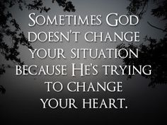 Sometimes God doesn't change the situation because He's trying to change your heart.