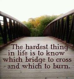 I was once told you don't burn your bridges, you never know when you may have to go back that way. That is probably one of the best pieces of advice I have ever gotten. Too bad everyone doesn't think that way. Now Quotes, Life Quotes Love, Great Quotes, Quotes To Live By, Inspirational Quotes, Life Sayings, Fun Sayings, Wall Sayings, Sweet Sayings
