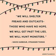 """""""We will shelter freaks and outcasts — those who have no hope. We will get past the lies. We will hunt the monsters."""" - David Habour of Stranger Things"""