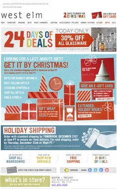"""'Order by tomorrow 9am PT for standard holiday shipping' - West Elm decided to count down the days to Christmas with a daily deal email: """"24 Days of Deals.""""  Each day represented a """"today only"""" deal that compelled shoppers to make that purchase now. Additionally, the banner in the header of the email alerted shoppers that there were only """"2 Days to Order for Christmas."""" This was both a helpful reminder for shoppers and another call-to-action to drive conversions."""