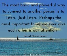 The most basic and powerful way to connect to another person is to listen.  Just listen.  Perhaps the most important thing we ever give each other is our attention. Rachel Naomi Remen #listening #quote