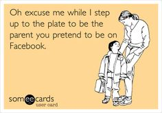Oh excuse me while I step up to the plate to be the parent you pretend to be on Facebook.