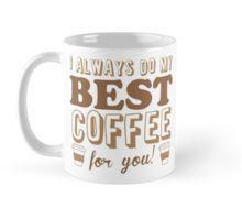 I ALWAYS DO MY BEST COFFEE FOR YOU redbubble Mug