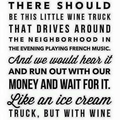 There really should be a wine truck ~ like an ice cream truck! Lol