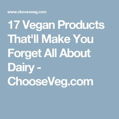 17 Vegan Products That'll Make You Forget All About Dairy - ChooseVeg.com